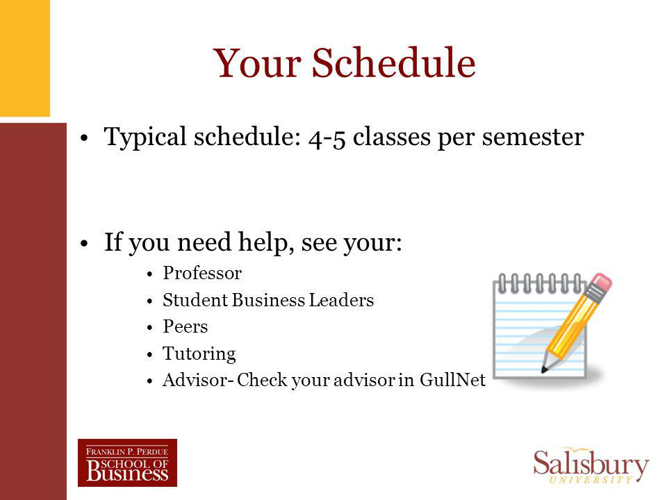 Your Schedule Typical schedule: 4-5 classes per semester If you need help, see your: Professor Student Business Leaders Peers Tutoring Advisor- Check your advisor in GullNet