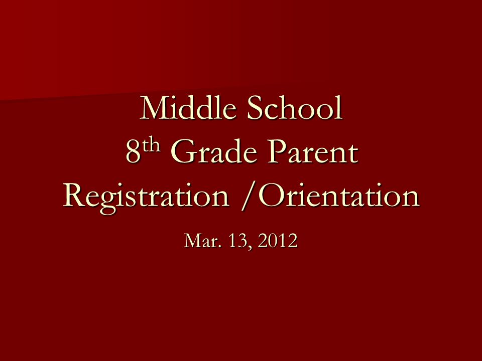 Middle School 8 th Grade Parent Registration /Orientation Mar. 13, 2012