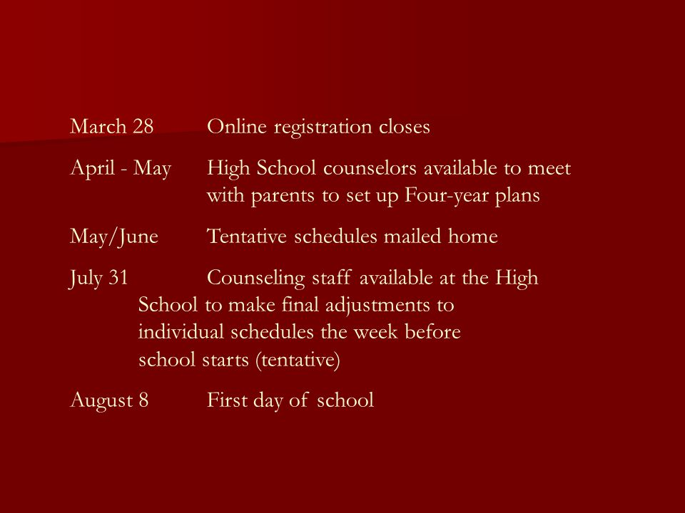 March 28Online registration closes April - MayHigh School counselors available to meet with parents to set up Four-year plans May/JuneTentative schedules mailed home July 31Counseling staff available at the High School to make final adjustments to individual schedules the week before school starts (tentative) August 8First day of school