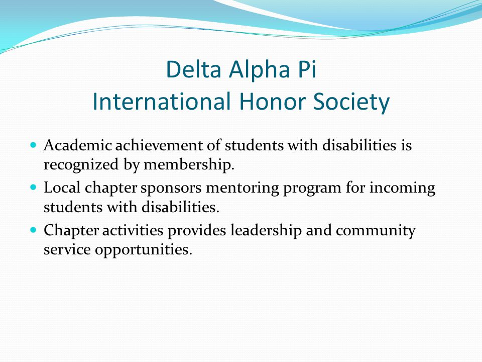 Delta Alpha Pi International Honor Society Academic achievement of students with disabilities is recognized by membership.
