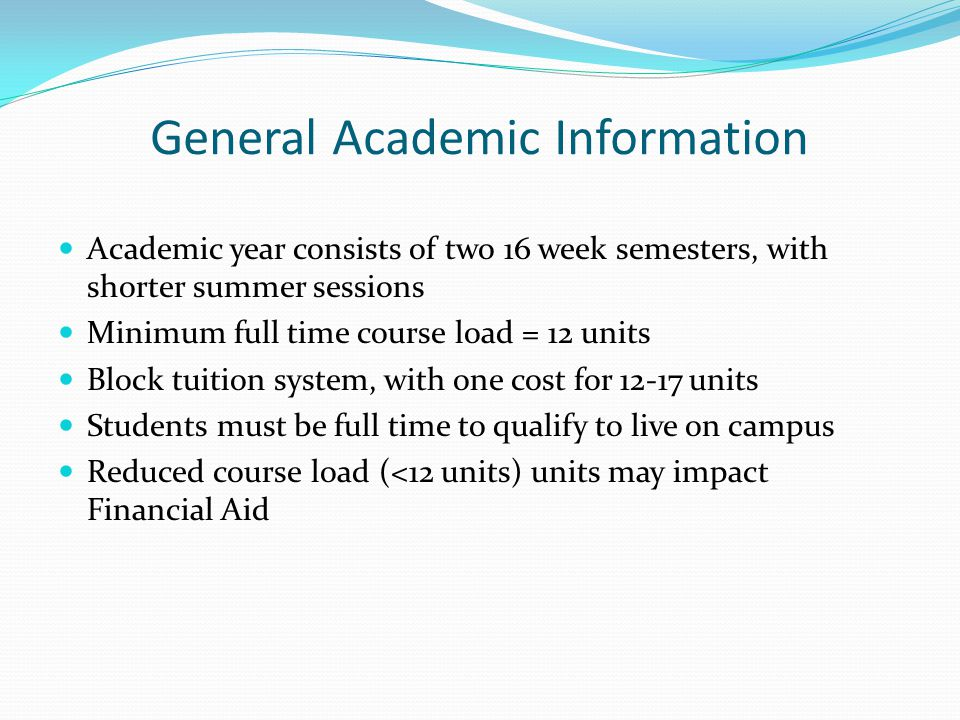 General Academic Information Academic year consists of two 16 week semesters, with shorter summer sessions Minimum full time course load = 12 units Block tuition system, with one cost for 12-17 units Students must be full time to qualify to live on campus Reduced course load (<12 units) units may impact Financial Aid