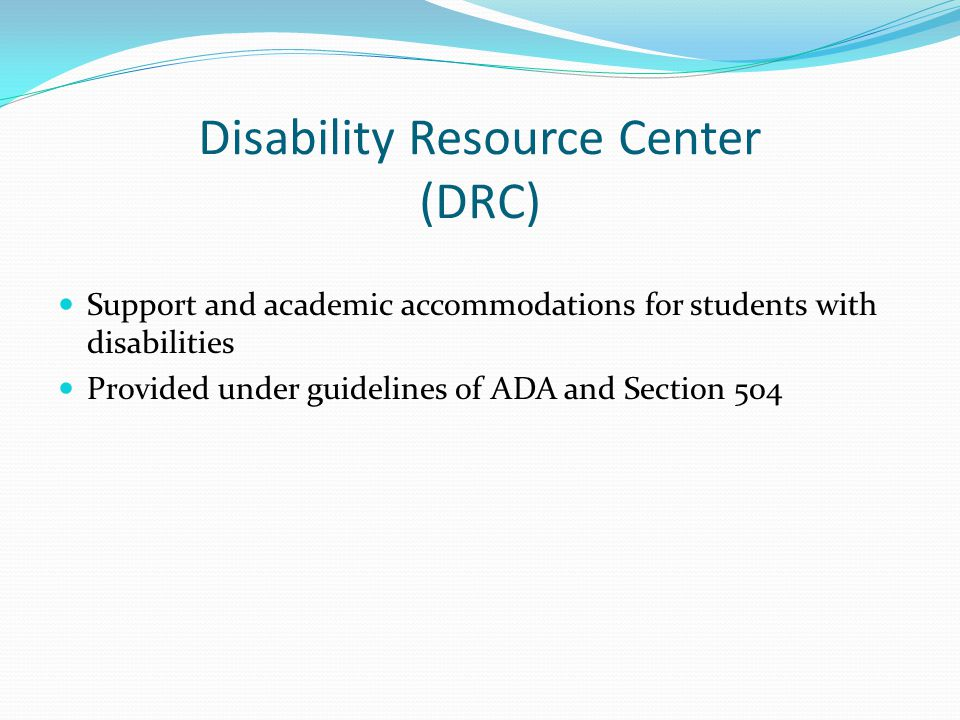 Disability Resource Center (DRC) Support and academic accommodations for students with disabilities Provided under guidelines of ADA and Section 504