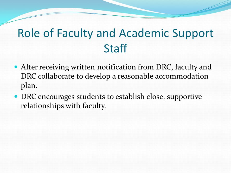 Role of Faculty and Academic Support Staff After receiving written notification from DRC, faculty and DRC collaborate to develop a reasonable accommodation plan.