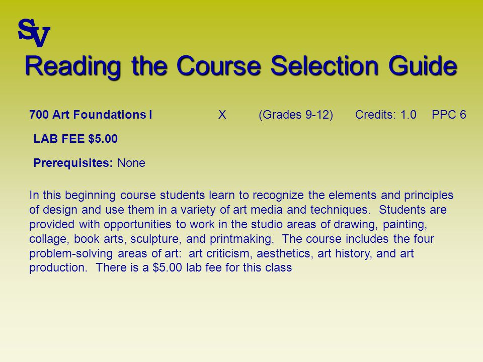 Reading the Course Selection Guide 700 Art Foundations IX(Grades 9-12)Credits: 1.0PPC 6 LAB FEE $5.00 Prerequisites: None In this beginning course students learn to recognize the elements and principles of design and use them in a variety of art media and techniques.