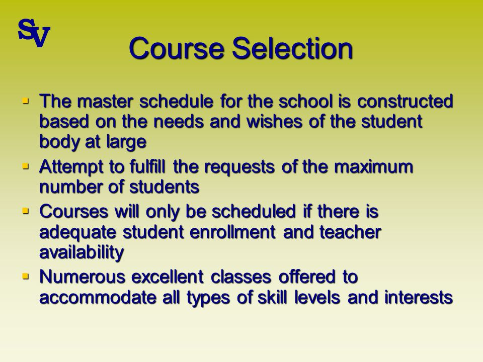 Course Selection The master schedule for the school is constructed based on the needs and wishes of the student body at large The master schedule for the school is constructed based on the needs and wishes of the student body at large Attempt to fulfill the requests of the maximum number of students Attempt to fulfill the requests of the maximum number of students Courses will only be scheduled if there is adequate student enrollment and teacher availability Courses will only be scheduled if there is adequate student enrollment and teacher availability Numerous excellent classes offered to accommodate all types of skill levels and interests Numerous excellent classes offered to accommodate all types of skill levels and interests S V