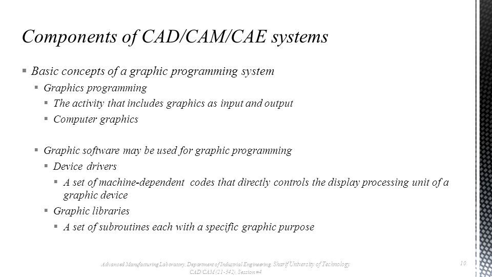Basic concepts of a graphic programming system Graphics programming The activity that includes graphics as input and output Computer graphics Graphic software may be used for graphic programming Device drivers A set of machine-dependent codes that directly controls the display processing unit of a graphic device Graphic libraries A set of subroutines each with a specific graphic purpose Advanced Manufacturing Laboratory, Department of Industrial Engineering, Sharif University of Technology CAD/CAM (21-342), Session #4 10