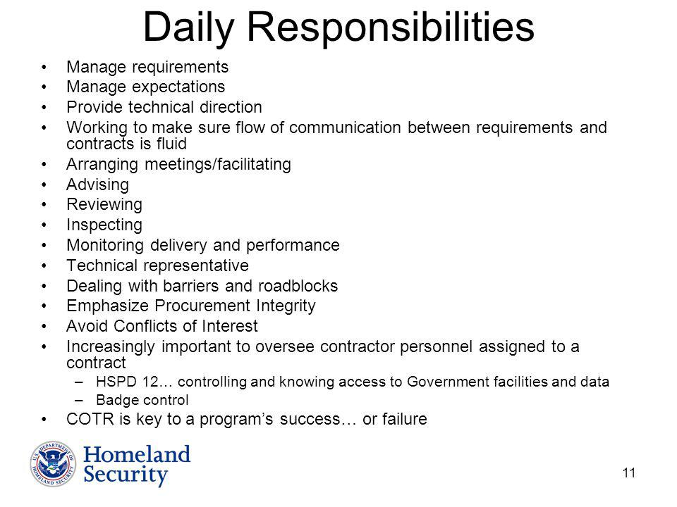 11 Daily Responsibilities Manage requirements Manage expectations Provide technical direction Working to make sure flow of communication between requirements and contracts is fluid Arranging meetings/facilitating Advising Reviewing Inspecting Monitoring delivery and performance Technical representative Dealing with barriers and roadblocks Emphasize Procurement Integrity Avoid Conflicts of Interest Increasingly important to oversee contractor personnel assigned to a contract –HSPD 12… controlling and knowing access to Government facilities and data –Badge control COTR is key to a programs success… or failure