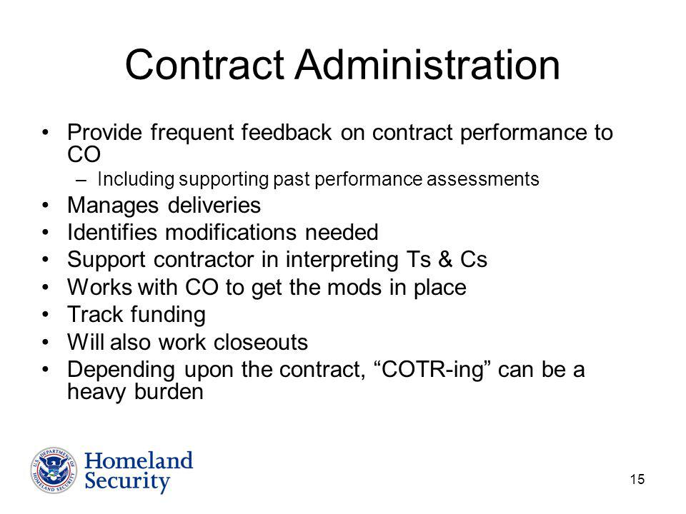 15 Contract Administration Provide frequent feedback on contract performance to CO –Including supporting past performance assessments Manages deliveries Identifies modifications needed Support contractor in interpreting Ts & Cs Works with CO to get the mods in place Track funding Will also work closeouts Depending upon the contract, COTR-ing can be a heavy burden