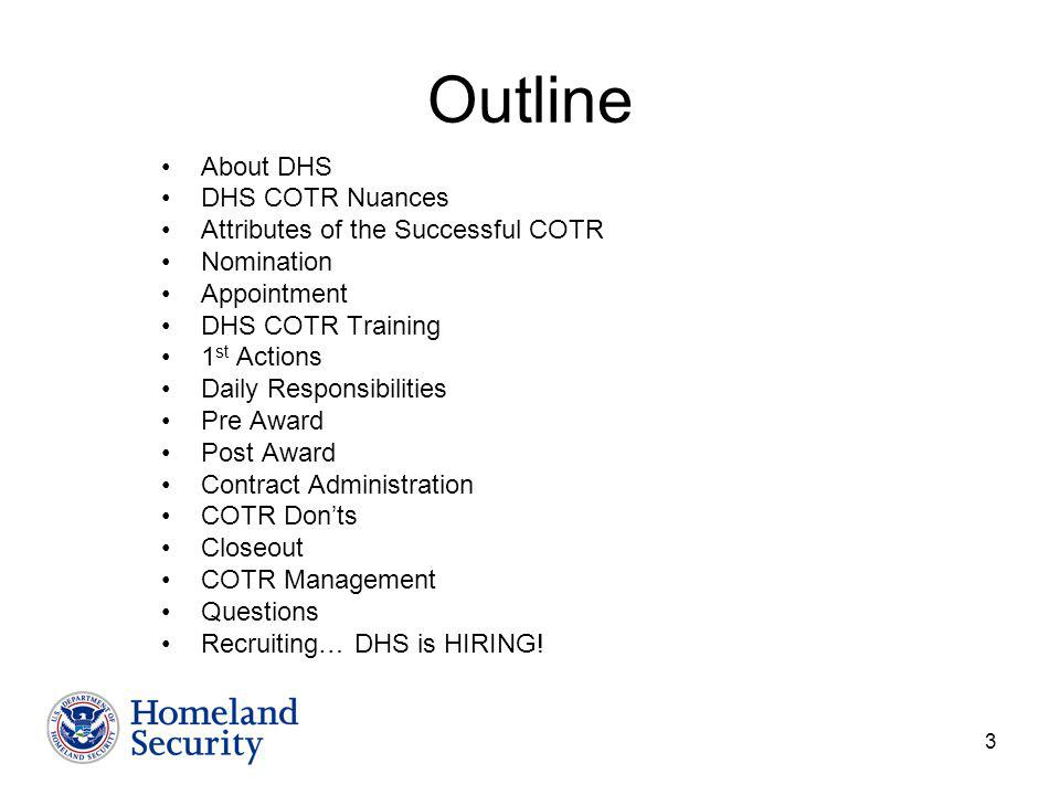 3 Outline About DHS DHS COTR Nuances Attributes of the Successful COTR Nomination Appointment DHS COTR Training 1 st Actions Daily Responsibilities Pre Award Post Award Contract Administration COTR Donts Closeout COTR Management Questions Recruiting… DHS is HIRING!