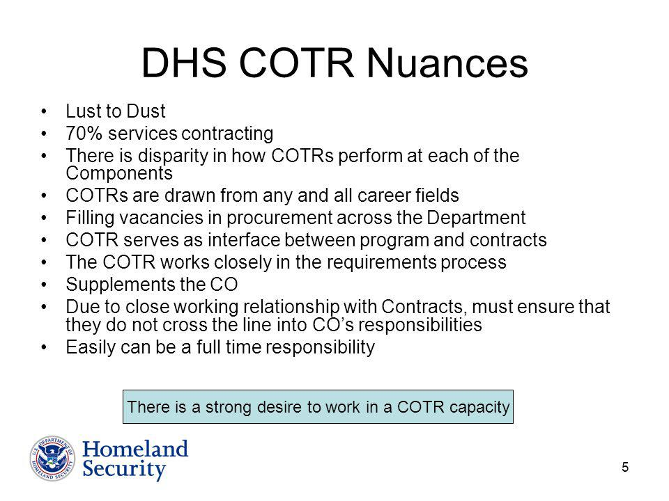 5 DHS COTR Nuances Lust to Dust 70% services contracting There is disparity in how COTRs perform at each of the Components COTRs are drawn from any and all career fields Filling vacancies in procurement across the Department COTR serves as interface between program and contracts The COTR works closely in the requirements process Supplements the CO Due to close working relationship with Contracts, must ensure that they do not cross the line into COs responsibilities Easily can be a full time responsibility There is a strong desire to work in a COTR capacity