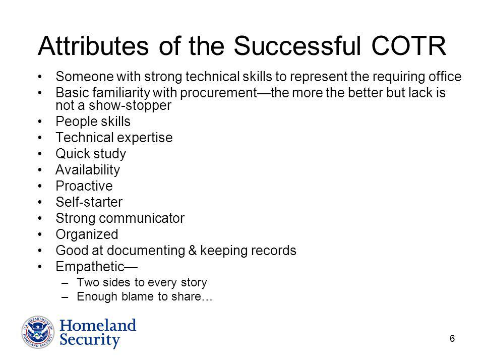 6 Attributes of the Successful COTR Someone with strong technical skills to represent the requiring office Basic familiarity with procurementthe more the better but lack is not a show-stopper People skills Technical expertise Quick study Availability Proactive Self-starter Strong communicator Organized Good at documenting & keeping records Empathetic –Two sides to every story –Enough blame to share…