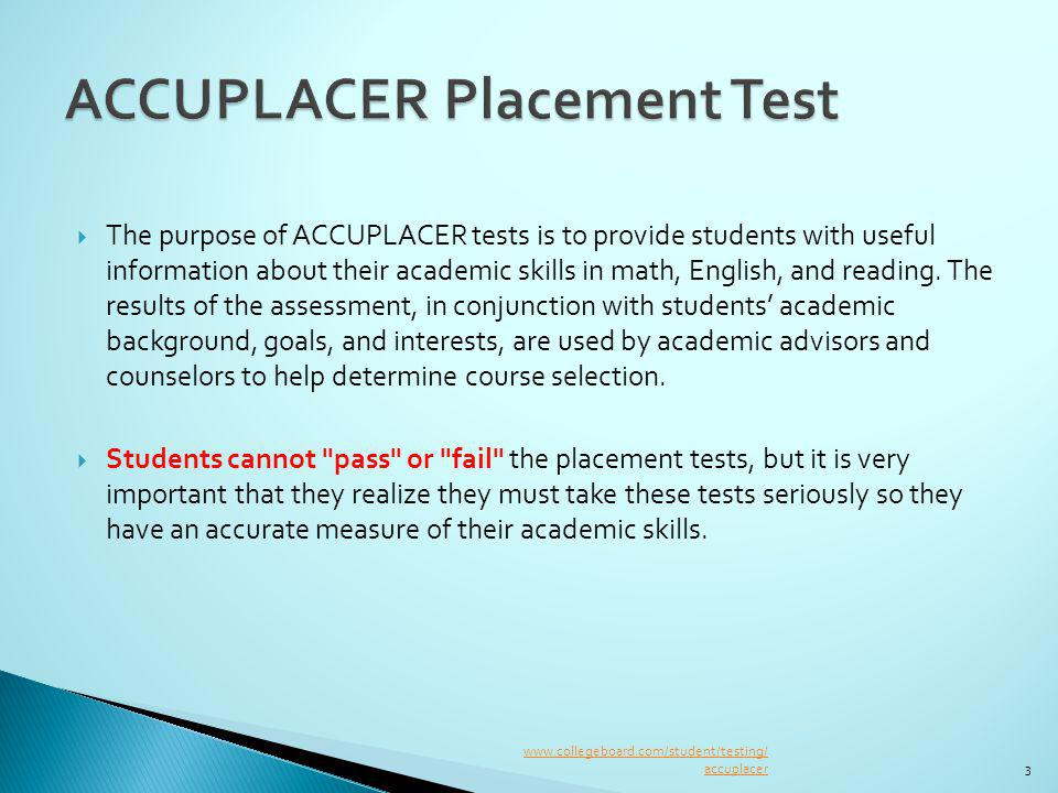 The purpose of ACCUPLACER tests is to provide students with useful information about their academic skills in math, English, and reading.