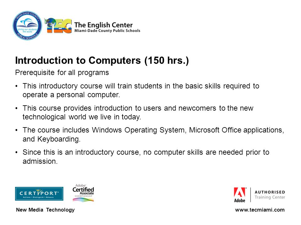 Introduction to Computers (150 hrs.) Prerequisite for all programs This introductory course will train students in the basic skills required to operate a personal computer.