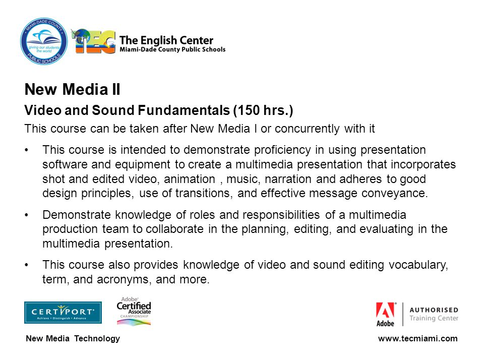 New Media Technology www.tecmiami.com New Media II Video and Sound Fundamentals (150 hrs.) This course can be taken after New Media I or concurrently with it This course is intended to demonstrate proficiency in using presentation software and equipment to create a multimedia presentation that incorporates shot and edited video, animation, music, narration and adheres to good design principles, use of transitions, and effective message conveyance.