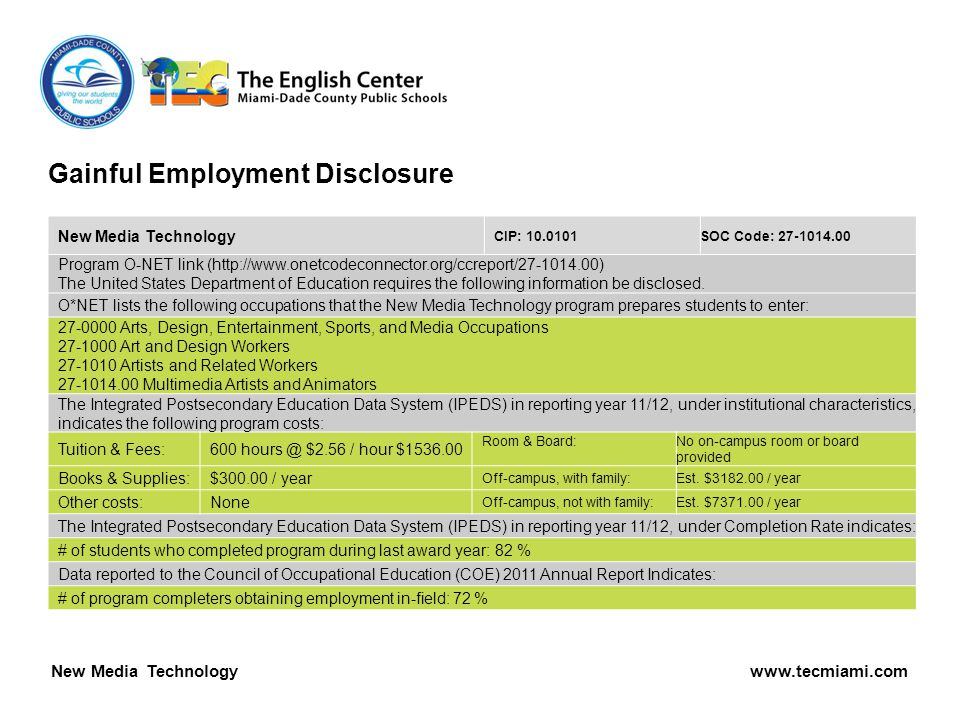 Gainful Employment Disclosure New Media Technology www.tecmiami.com New Media Technology CIP: 10.0101SOC Code: 27-1014.00 Program O-NET link (http://www.onetcodeconnector.org/ccreport/27-1014.00) The United States Department of Education requires the following information be disclosed.