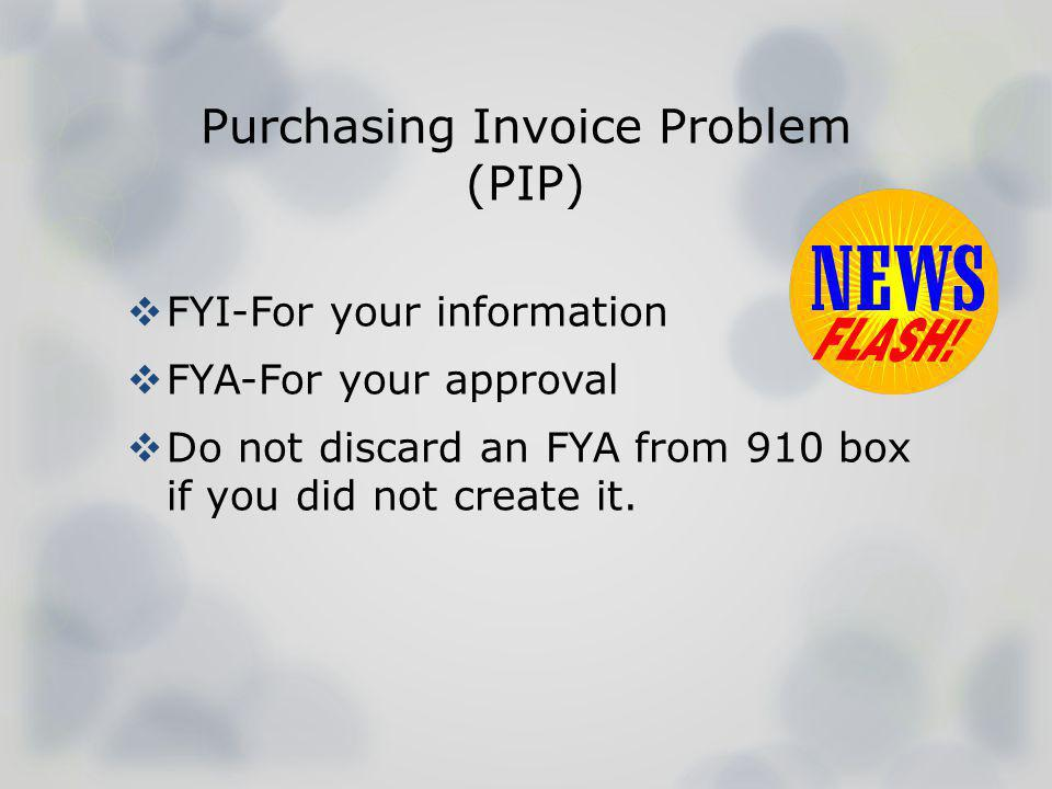 Purchasing Invoice Problem (PIP) FYI-For your information FYA-For your approval Do not discard an FYA from 910 box if you did not create it.