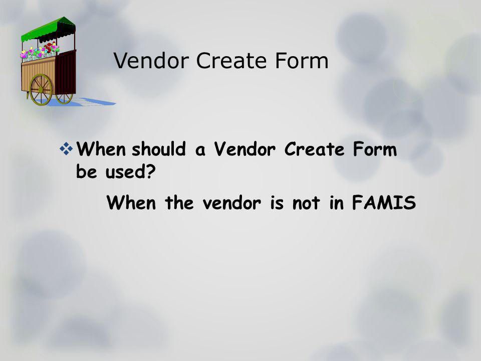 Vendor Create Form When should a Vendor Create Form be used When the vendor is not in FAMIS