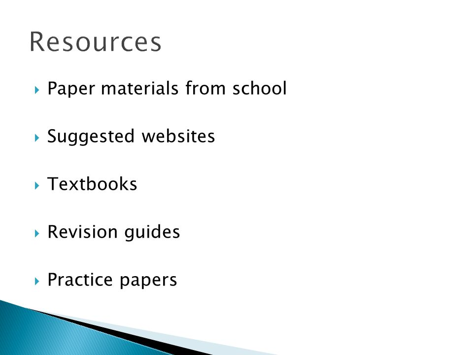 Paper materials from school Suggested websites Textbooks Revision guides Practice papers