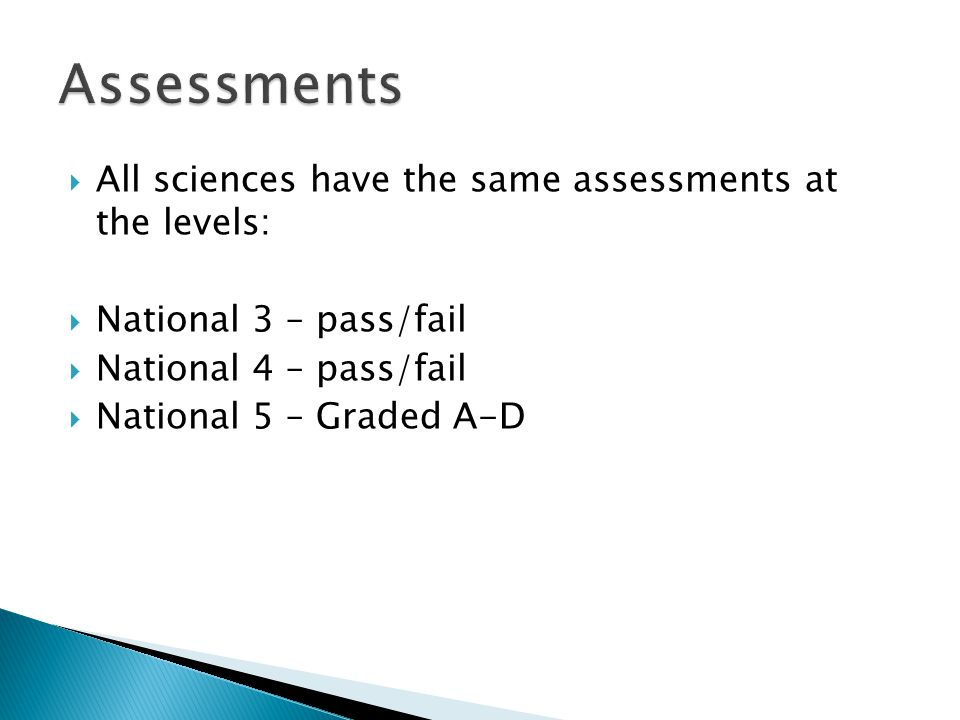 All sciences have the same assessments at the levels: National 3 – pass/fail National 4 – pass/fail National 5 – Graded A-D