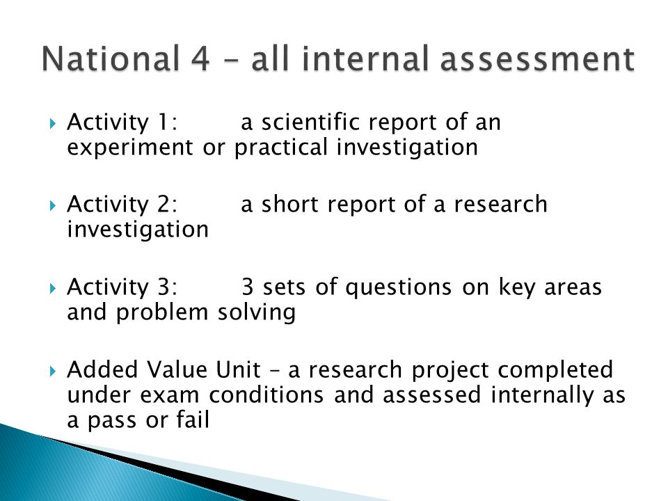 Activity 1:a scientific report of an experiment or practical investigation Activity 2: a short report of a research investigation Activity 3: 3 sets of questions on key areas and problem solving Added Value Unit – a research project completed under exam conditions and assessed internally as a pass or fail