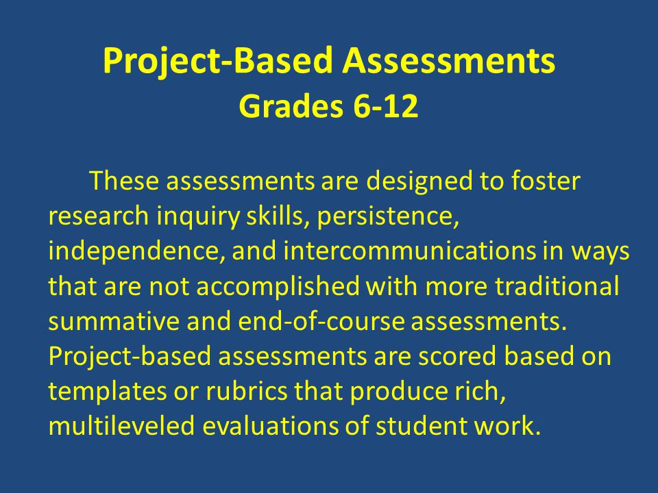 Project-Based Assessments Grades 6-12 These assessments are designed to foster research inquiry skills, persistence, independence, and intercommunications in ways that are not accomplished with more traditional summative and end-of-course assessments.