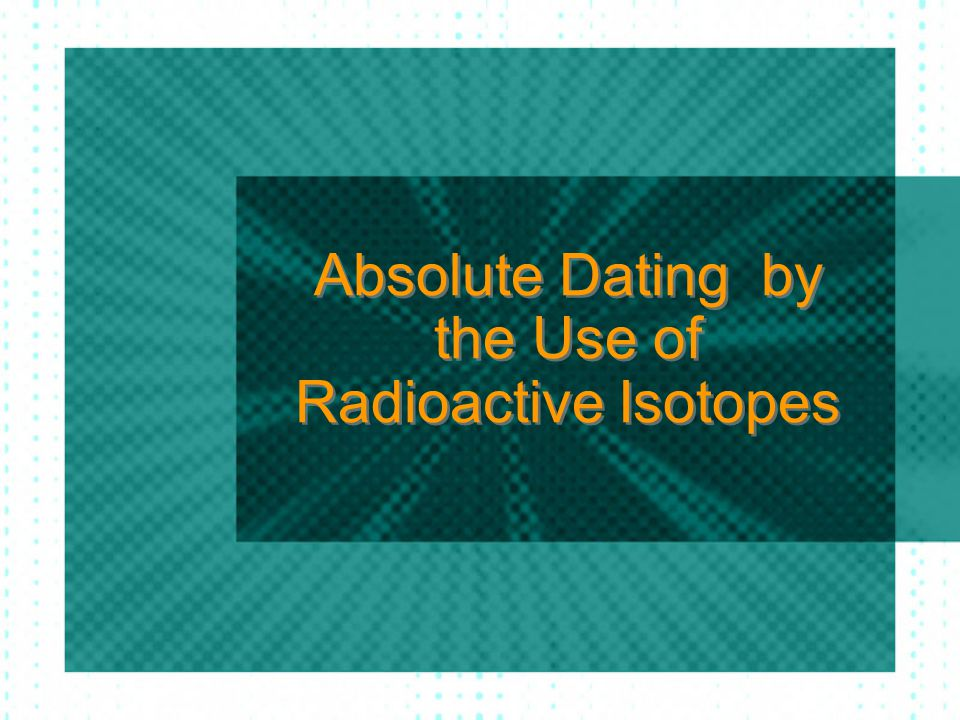 Absolute Dating by the Use of Radioactive Isotopes