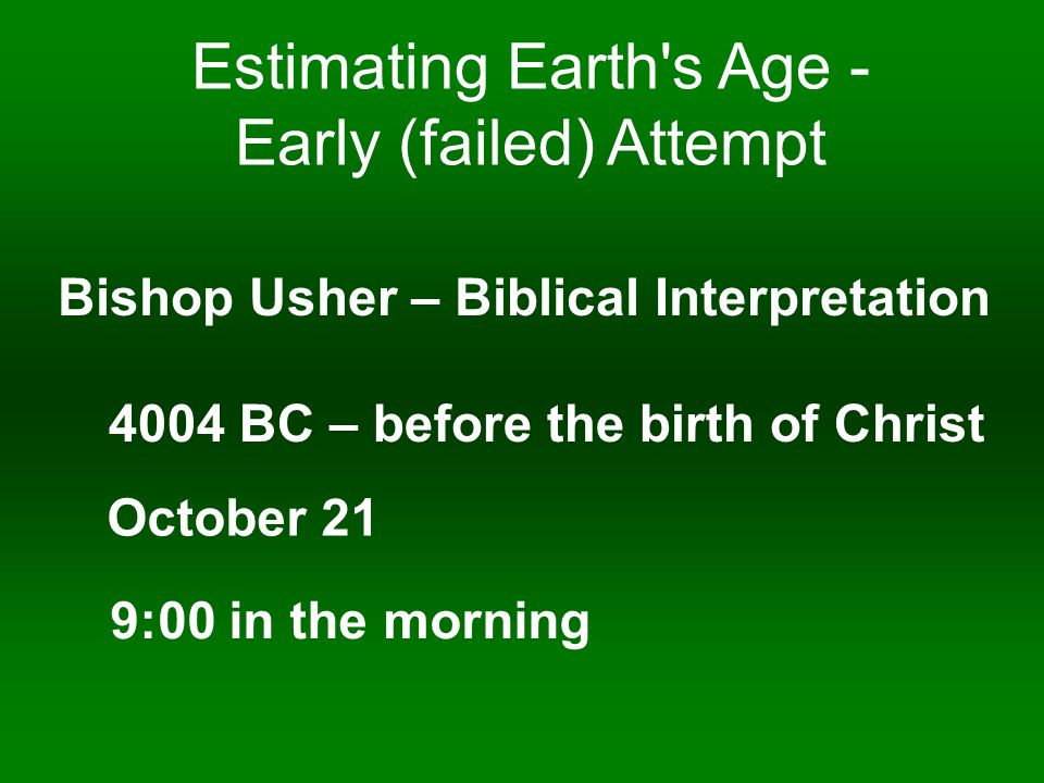 Estimating Earth s Age - Early (failed) Attempt Bishop Usher – Biblical Interpretation 4004 BC – before the birth of Christ October 21 9:00 in the morning