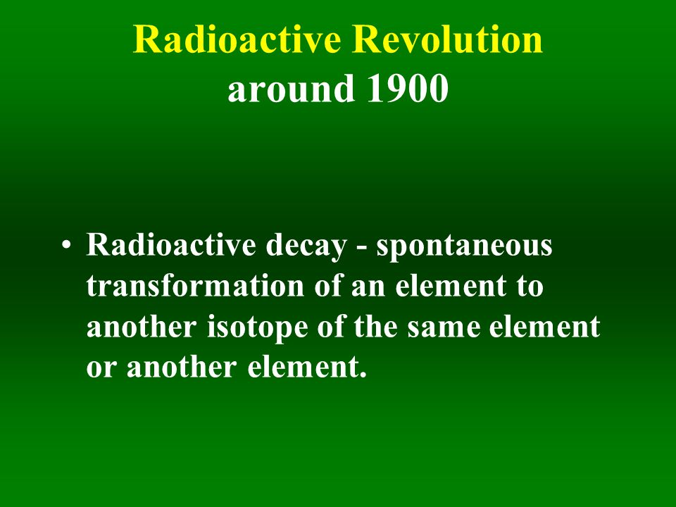 Radioactive Revolution around 1900 Radioactive decay - spontaneous transformation of an element to another isotope of the same element or another element.