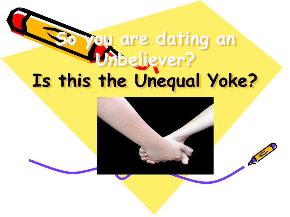 So you are dating an Unbeliever Is this the Unequal Yoke