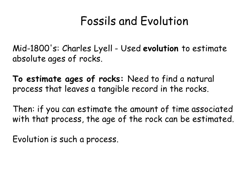 Fossils and Evolution Mid-1800 s: Charles Lyell - Used evolution to estimate absolute ages of rocks.