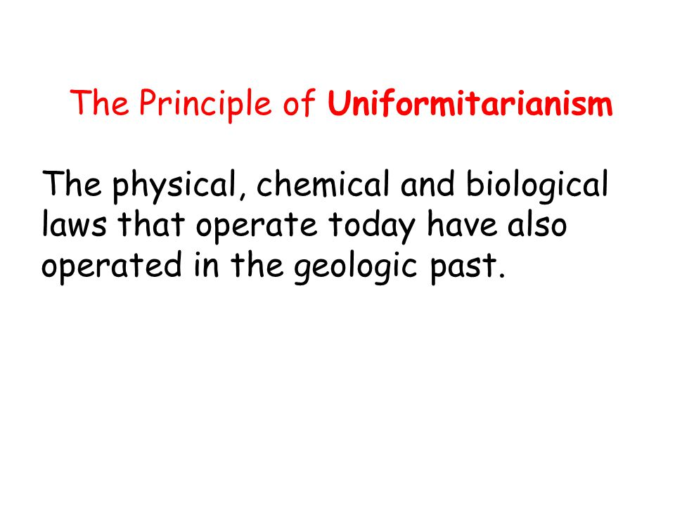 Uniformitarianism The Principle of Uniformitarianism The physical, chemical and biological laws that operate today have also operated in the geologic past.