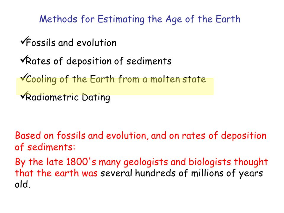 Fossils and evolution Rates of deposition of sediments Cooling of the Earth from a molten state Radiometric Dating Methods for Estimating the Age of the Earth Based on fossils and evolution, and on rates of deposition of sediments: By the late 1800 s many geologists and biologists thought that the earth was several hundreds of millions of years old.