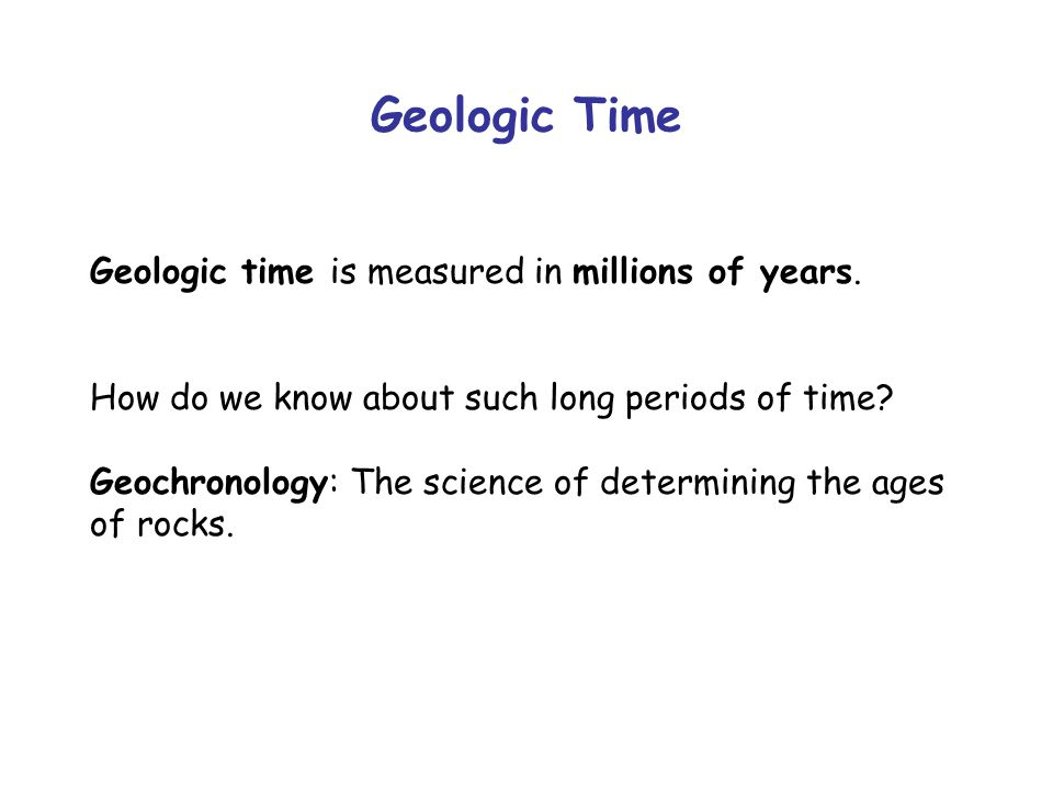 Geologic Time Geologic time is measured in millions of years.