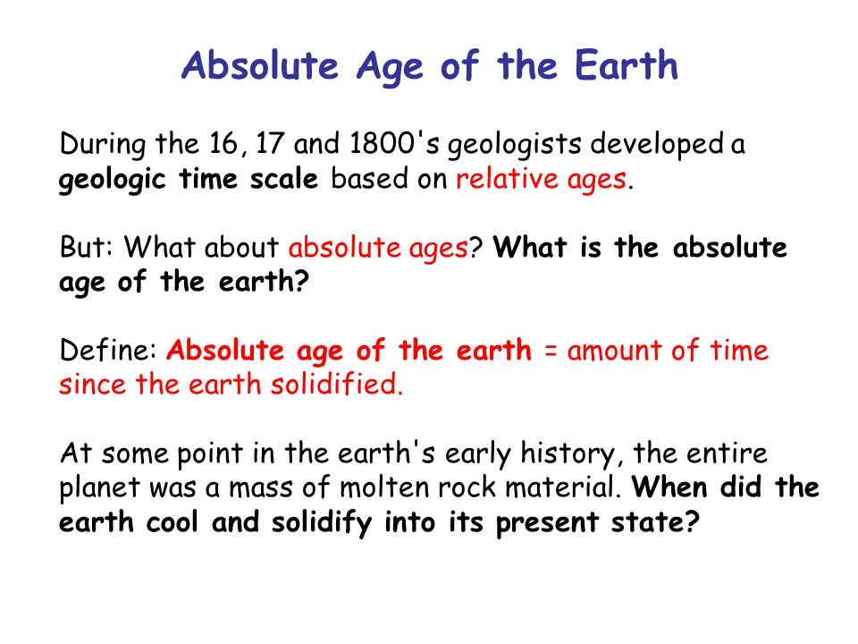 Absolute Age of the Earth During the 16, 17 and 1800 s geologists developed a geologic time scale based on relative ages.