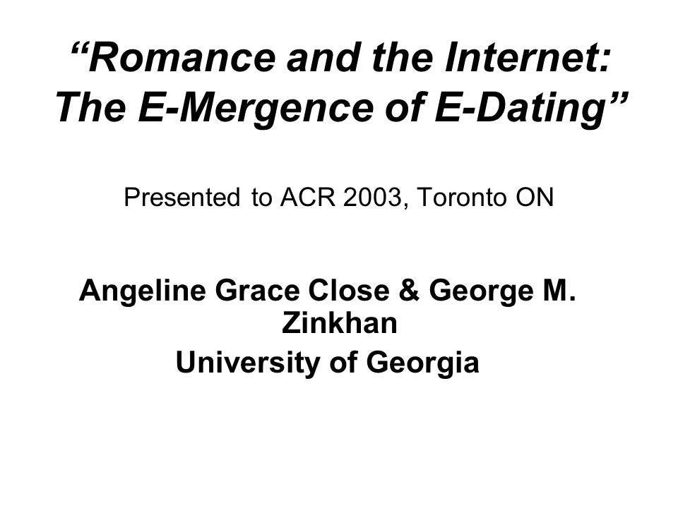 Romance and the Internet: The E-Mergence of E-Dating Presented to ACR 2003, Toronto ON Angeline Grace Close & George M.