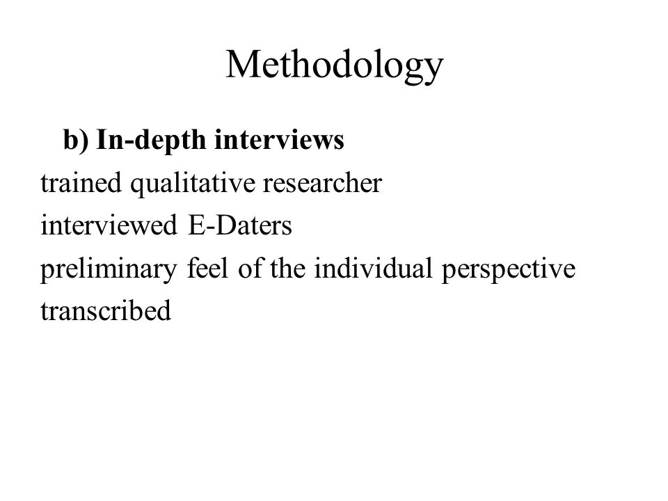 Methodology b) In-depth interviews trained qualitative researcher interviewed E-Daters preliminary feel of the individual perspective transcribed