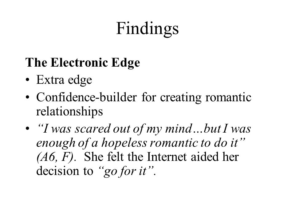 Findings The Electronic Edge Extra edge Confidence-builder for creating romantic relationships I was scared out of my mind…but I was enough of a hopeless romantic to do it (A6, F).