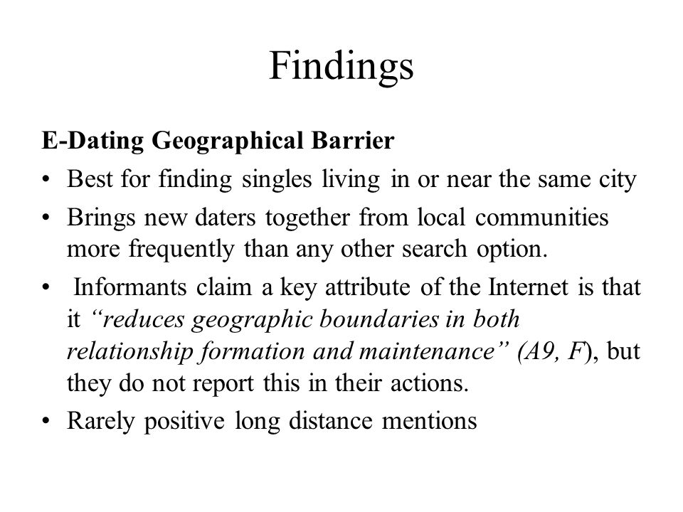 Findings E-Dating Geographical Barrier Best for finding singles living in or near the same city Brings new daters together from local communities more frequently than any other search option.