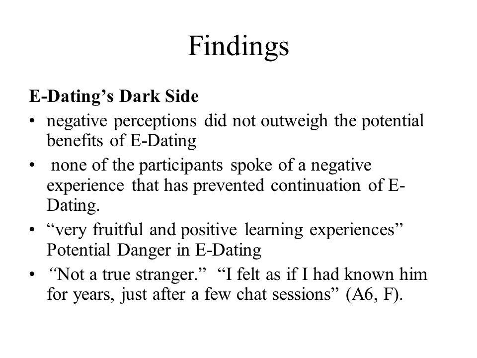 Findings E-Datings Dark Side negative perceptions did not outweigh the potential benefits of E-Dating none of the participants spoke of a negative experience that has prevented continuation of E- Dating.