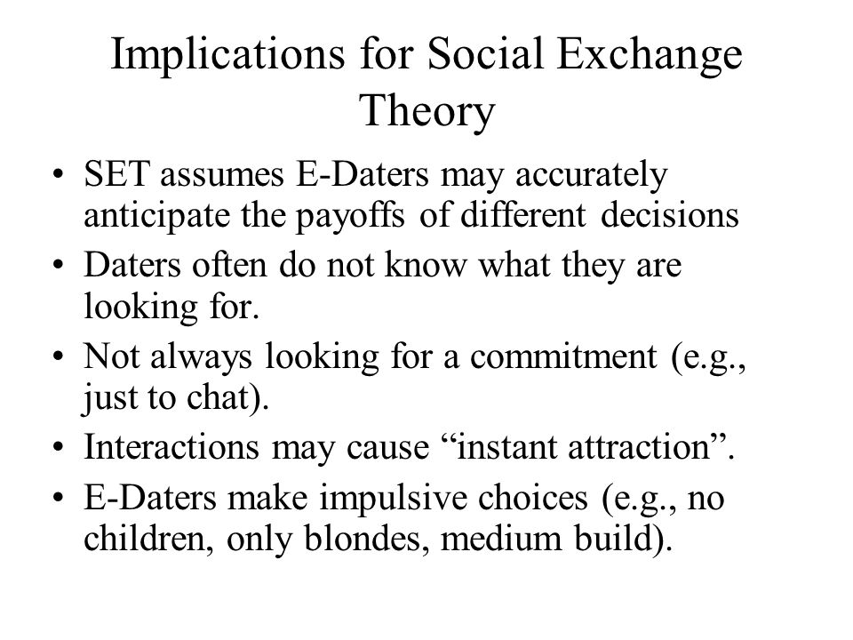 Implications for Social Exchange Theory SET assumes E-Daters may accurately anticipate the payoffs of different decisions Daters often do not know what they are looking for.