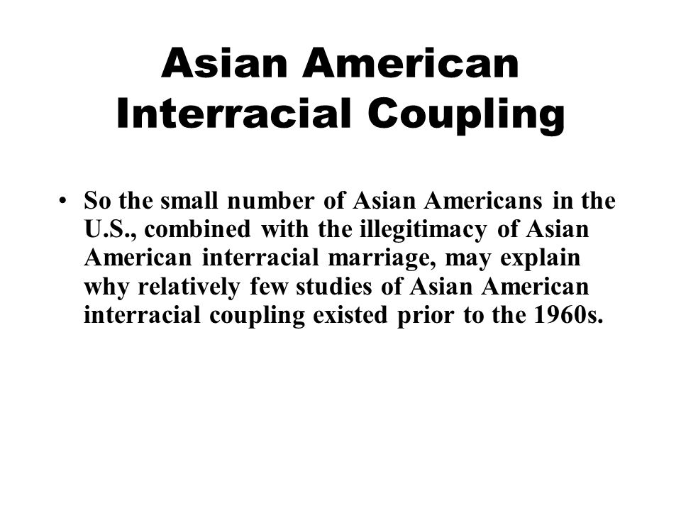 Asian American Interracial Coupling So the small number of Asian Americans in the U.S., combined with the illegitimacy of Asian American interracial marriage, may explain why relatively few studies of Asian American interracial coupling existed prior to the 1960s.