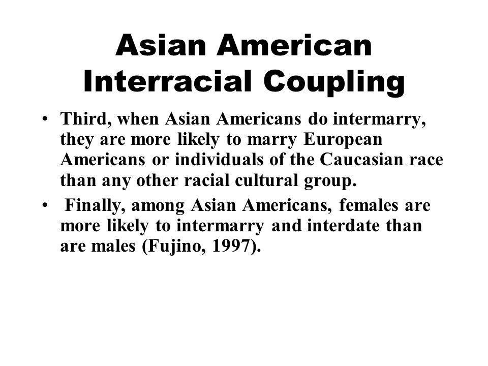 Asian American Interracial Coupling Third, when Asian Americans do intermarry, they are more likely to marry European Americans or individuals of the Caucasian race than any other racial cultural group.