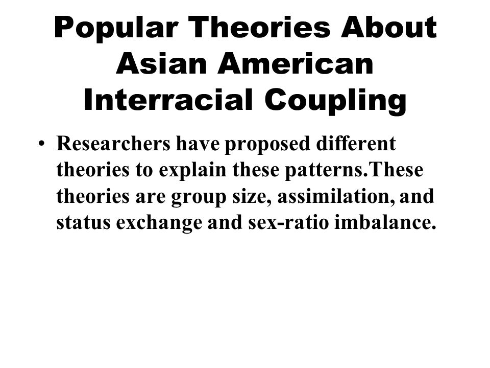 Popular Theories About Asian American Interracial Coupling Researchers have proposed different theories to explain these patterns.These theories are group size, assimilation, and status exchange and sex-ratio imbalance.