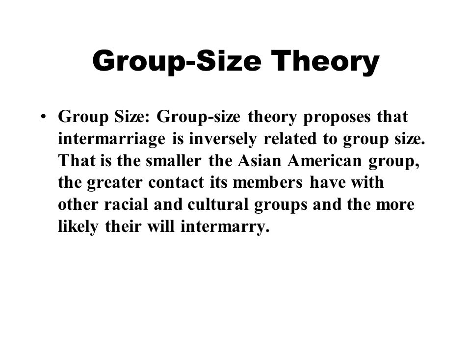 Group-Size Theory Group Size: Group-size theory proposes that intermarriage is inversely related to group size.