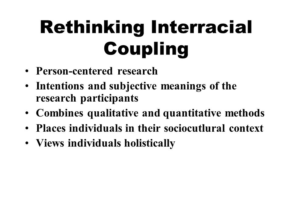 Rethinking Interracial Coupling Person-centered research Intentions and subjective meanings of the research participants Combines qualitative and quantitative methods Places individuals in their sociocutlural context Views individuals holistically