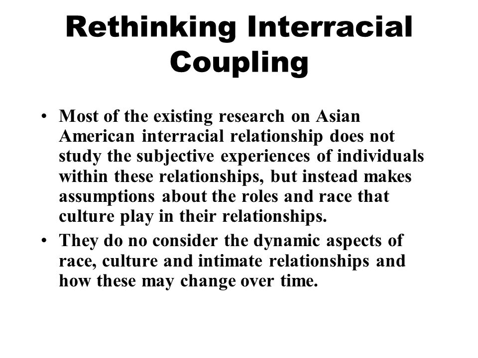 Rethinking Interracial Coupling Most of the existing research on Asian American interracial relationship does not study the subjective experiences of individuals within these relationships, but instead makes assumptions about the roles and race that culture play in their relationships.