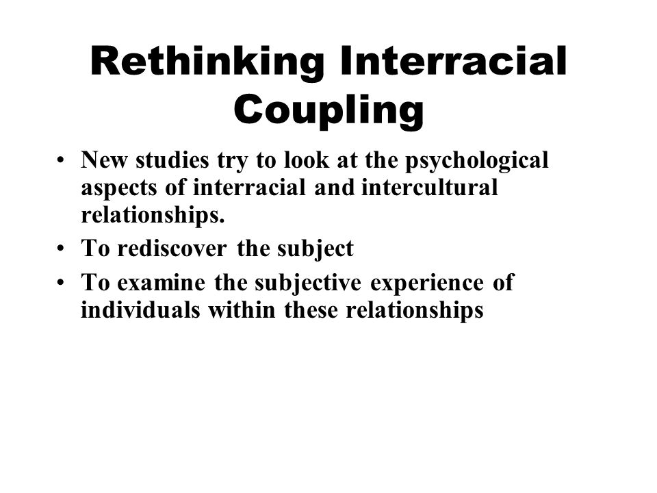 Rethinking Interracial Coupling New studies try to look at the psychological aspects of interracial and intercultural relationships.