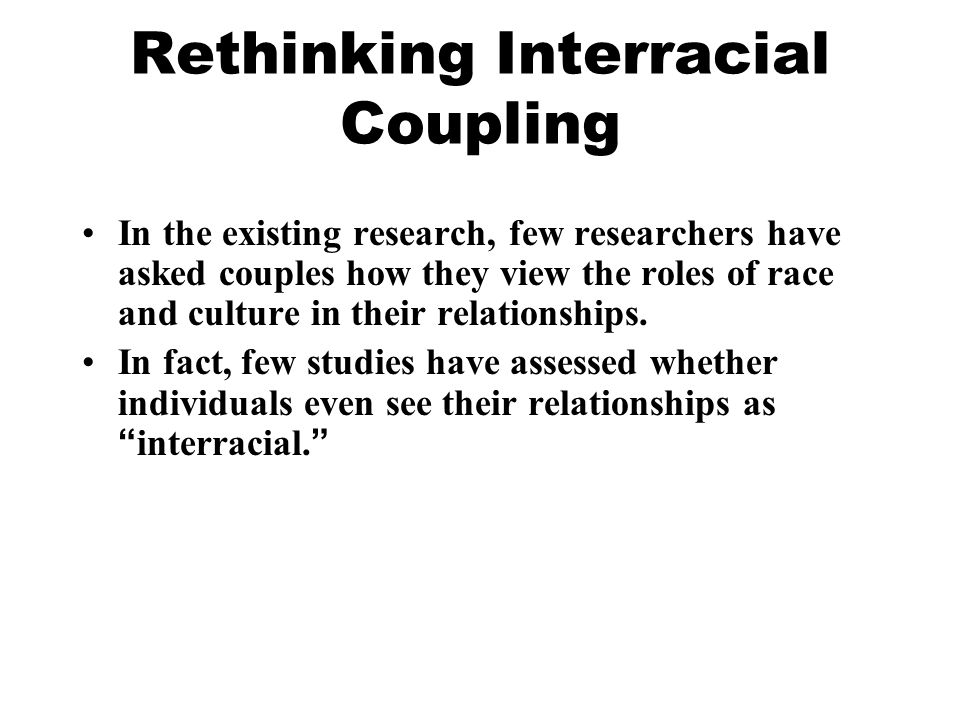 Rethinking Interracial Coupling In the existing research, few researchers have asked couples how they view the roles of race and culture in their relationships.