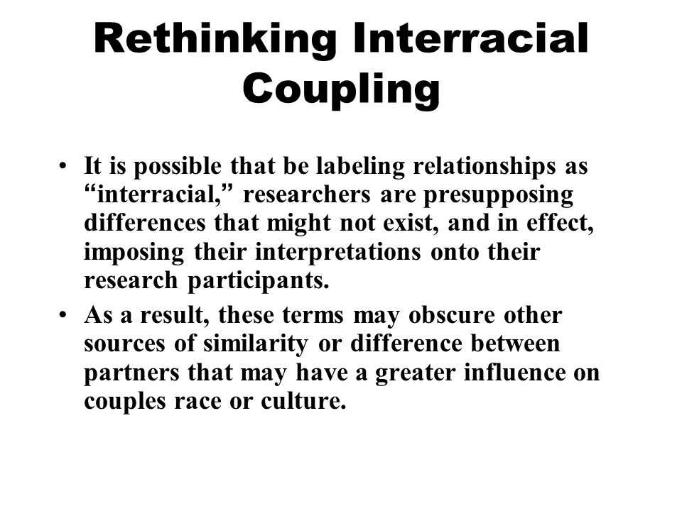 Rethinking Interracial Coupling It is possible that be labeling relationships as interracial, researchers are presupposing differences that might not exist, and in effect, imposing their interpretations onto their research participants.
