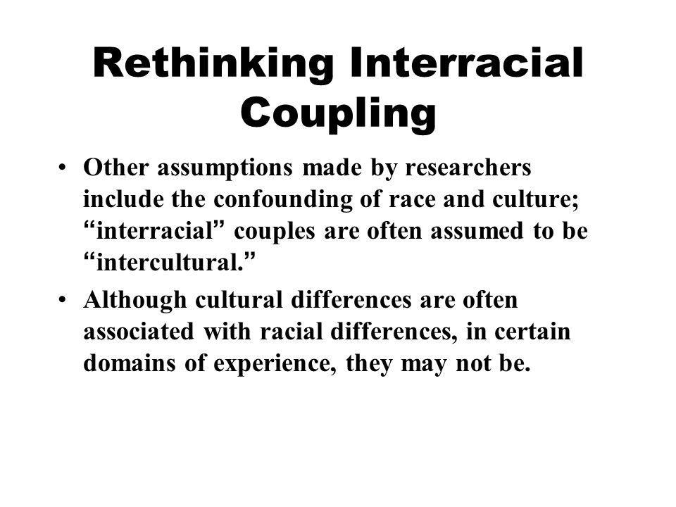 Rethinking Interracial Coupling Other assumptions made by researchers include the confounding of race and culture; interracial couples are often assumed to be intercultural.